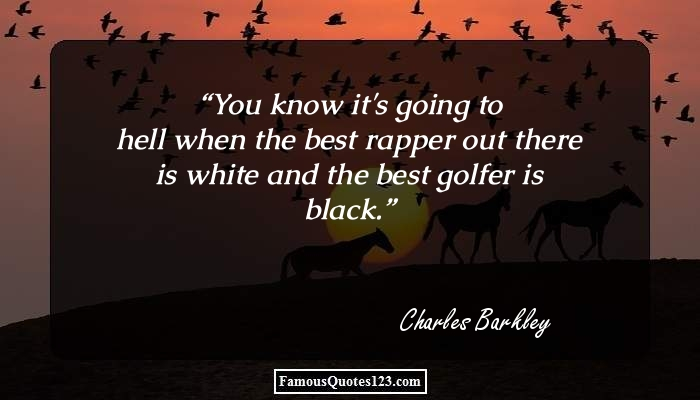 You know it's going to hell when the best rapper out there is white and the best golfer is black.