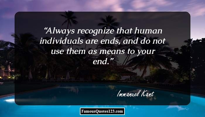 Always recognize that human individuals are ends, and do not use them as means to your end.