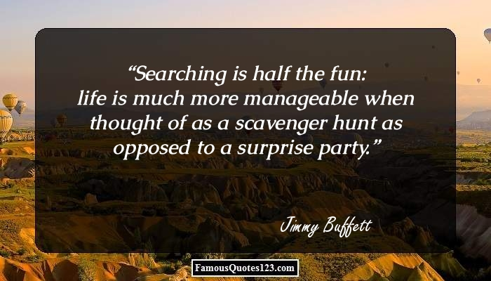 Searching is half the fun: life is much more manageable when thought of as a scavenger hunt as opposed to a surprise party.