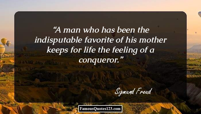 A man who has been the indisputable favorite of his mother keeps for life the feeling of a conqueror.