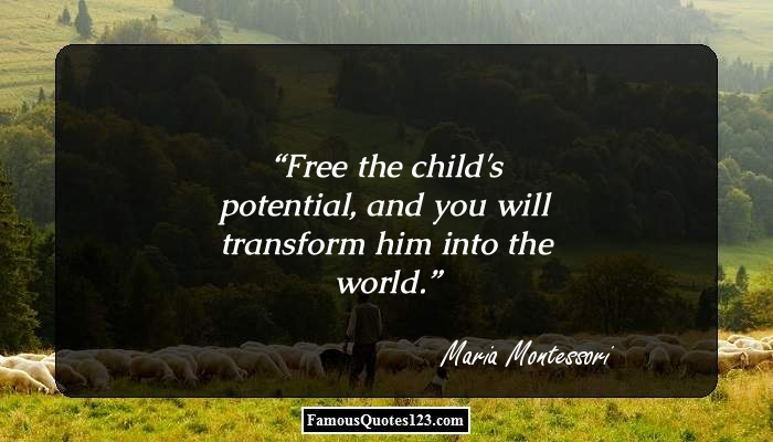 Free the child's potential, and you will transform him into the world.