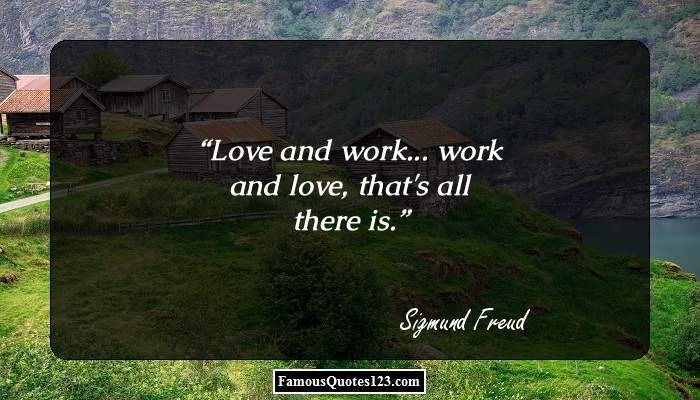 Love and work... work and love, that's all there is.