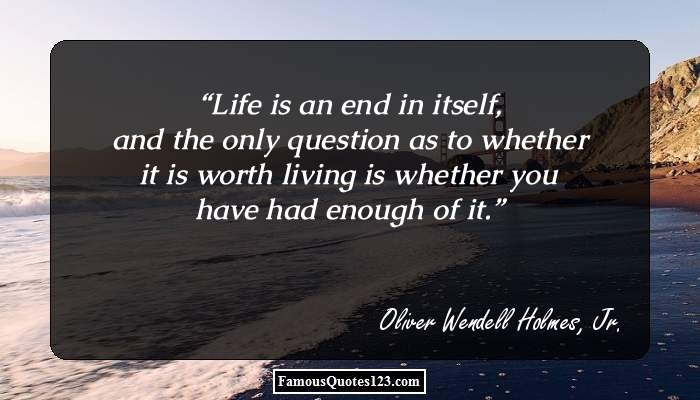 Life is an end in itself, and the only question as to whether it is worth living is whether you have had enough of it.