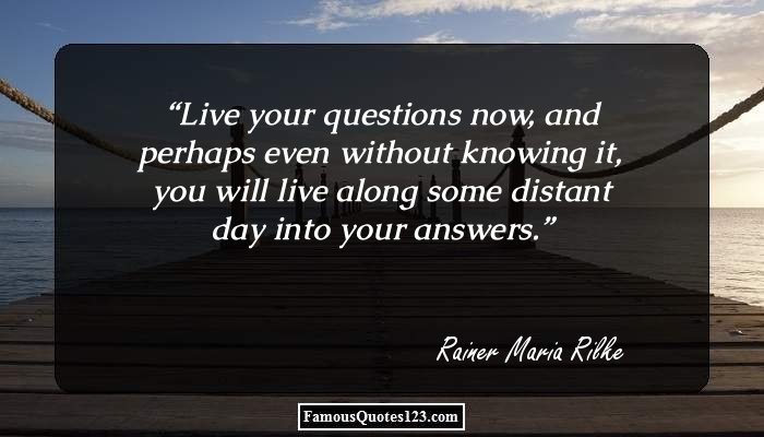 Live your questions now, and perhaps even without knowing it, you will live along some distant day into your answers.