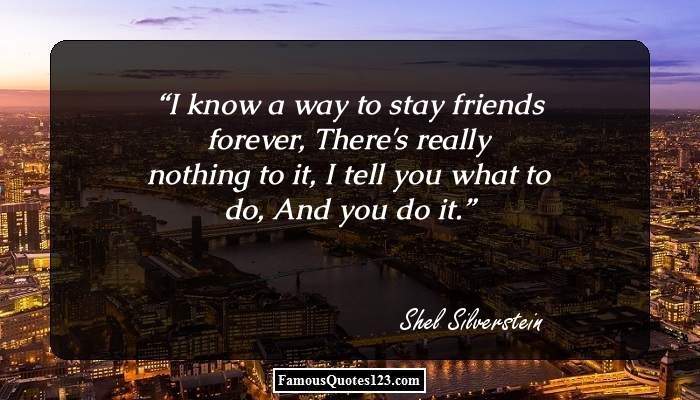 I know a way to stay friends forever, There's really nothing to it, I tell you what to do, And you do it.