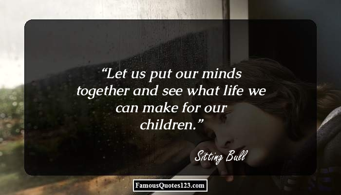 Let us put our minds together and see what life we can make for our children.