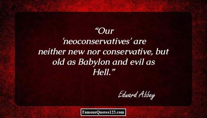 Our 'neoconservatives' are neither new nor conservative, but old as Babylon and evil as Hell.