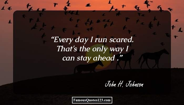 Every day I run scared. That's the only way I can stay ahead .