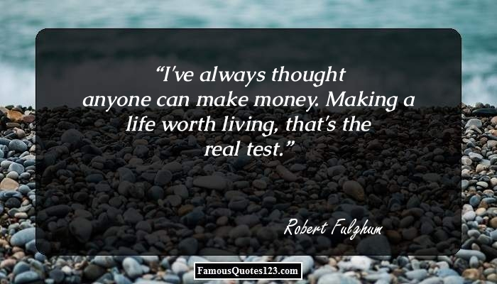 I've always thought anyone can make money. Making a life worth living, that's the real test.