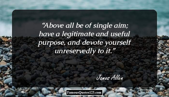 Above all be of single aim; have a legitimate and useful purpose, and devote yourself unreservedly to it.