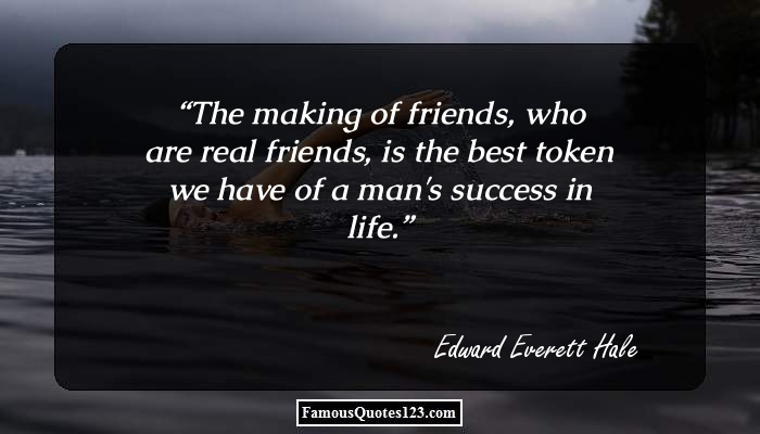 The making of friends, who are real friends, is the best token we have of a man's success in life.