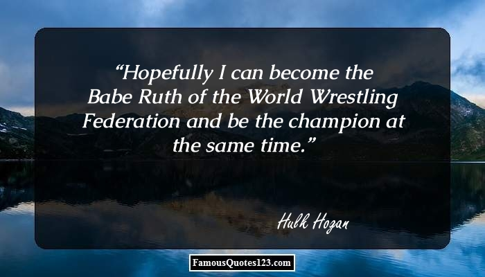 Hopefully I can become the Babe Ruth of the World Wrestling Federation and be the champion at the same time.