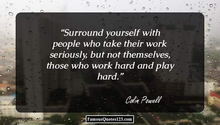 Surround yourself with people who take their work seriously, but not themselves, those who work hard and play hard.