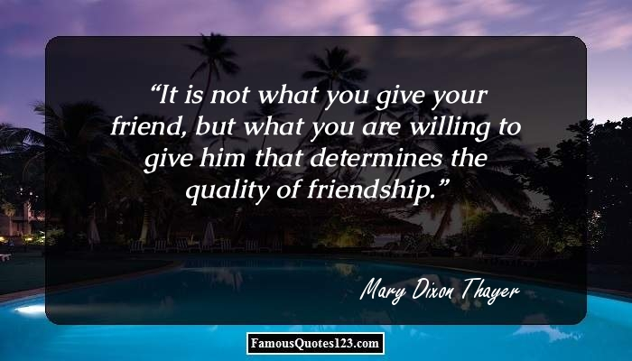 It is not what you give your friend, but what you are willing to give him that determines the quality of friendship.