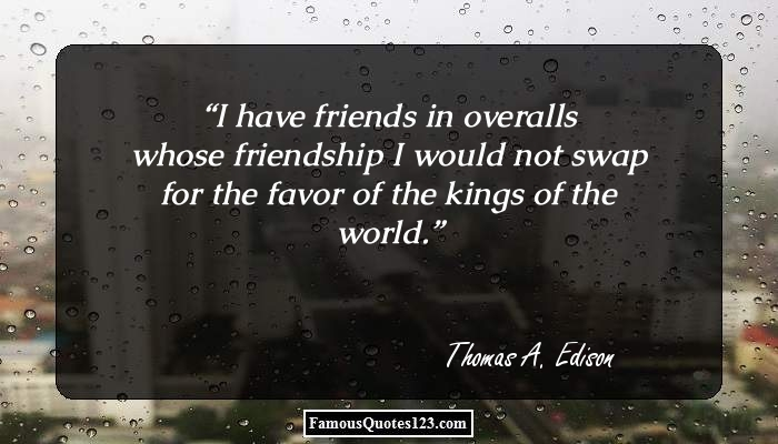 I have friends in overalls whose friendship I would not swap for the favor of the kings of the world.