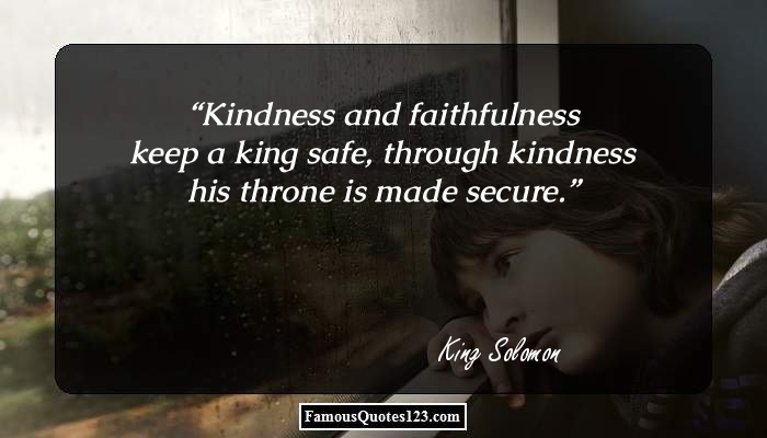 Kindness and faithfulness keep a king safe, through kindness his throne is made secure.