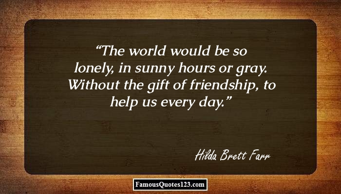 The world would be so lonely, in sunny hours or gray. Without the gift of friendship, to help us every day.