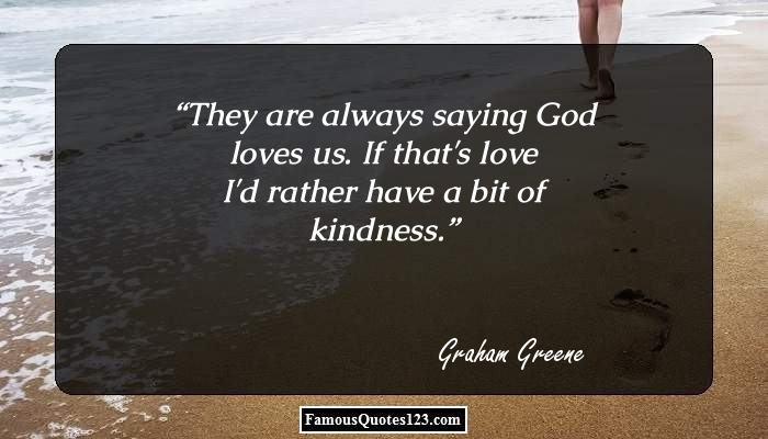 They are always saying God loves us. If that's love I'd rather have a bit of kindness.