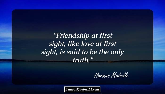 Friendship at first sight, like love at first sight, is said to be the only truth.