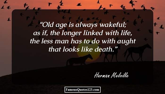 Old age is always wakeful; as if, the longer linked with life, the less man has to do with aught that looks like death.