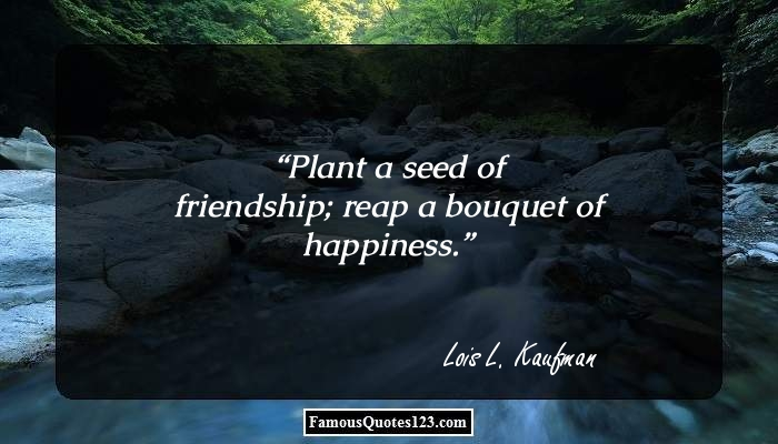 Plant a seed of friendship; reap a bouquet of happiness.