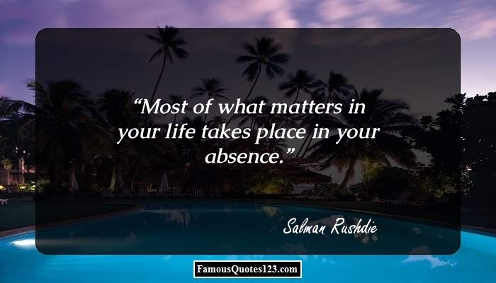 Most of what matters in your life takes place in your absence.