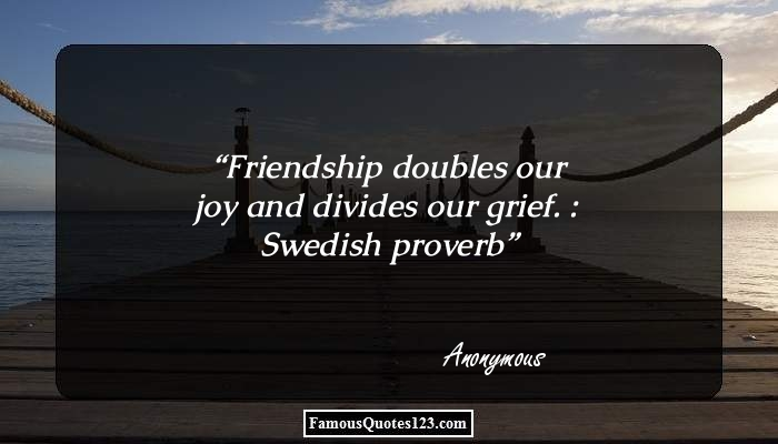 Friendship doubles our joy and divides our grief. : Swedish proverb