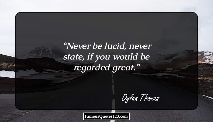 Never be lucid, never state, if you would be regarded great.