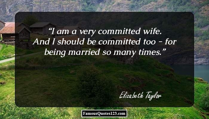 I am a very committed wife. And I should be committed too - for being married so many times.
