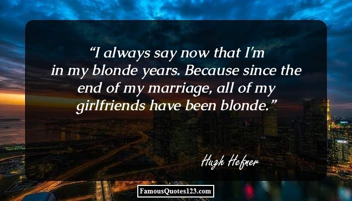 I always say now that I'm in my blonde years. Because since the end of my marriage, all of my girlfriends have been blonde.
