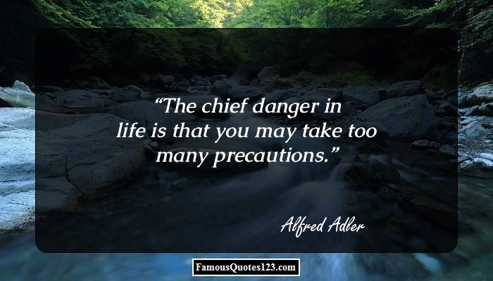The chief danger in life is that you may take too many precautions.
