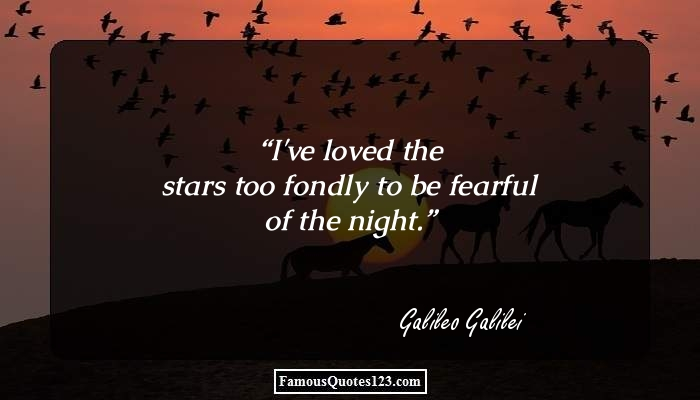 I've loved the stars too fondly to be fearful of the night.