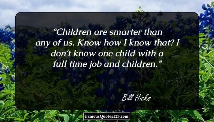 Children are smarter than any of us. Know how I know that? I don't know one child with a full time job and children.
