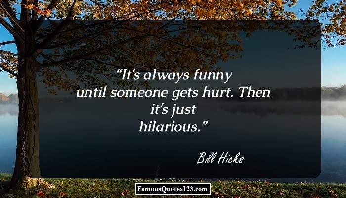 It's always funny until someone gets hurt. Then it's just hilarious.