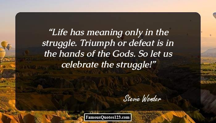 Life has meaning only in the struggle. Triumph or defeat is in the hands of the Gods. So let us celebrate the struggle!