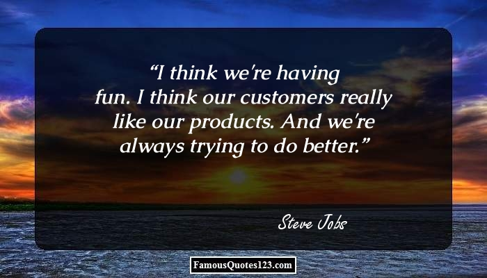 I think we're having fun. I think our customers really like our products. And we're always trying to do better.