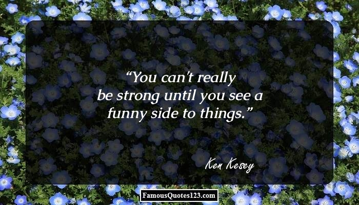 You can't really be strong until you see a funny side to things.
