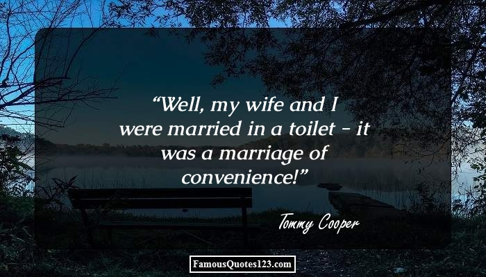 Well, my wife and I were married in a toilet - it was a marriage of convenience!