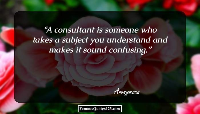 A consultant is someone who takes a subject you understand and makes it sound confusing.