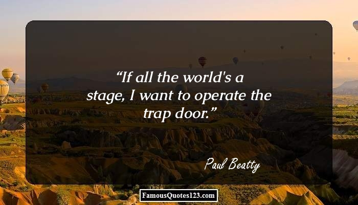 If all the world's a stage, I want to operate the trap door.