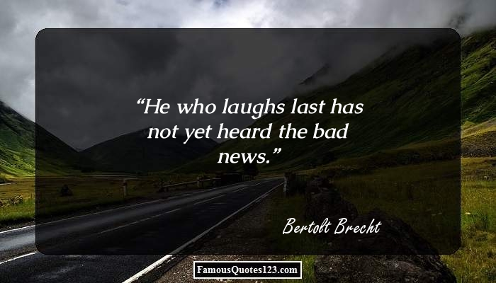 He who laughs last has not yet heard the bad news.