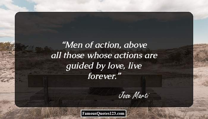 Men of action, above all those whose actions are guided by love, live forever.