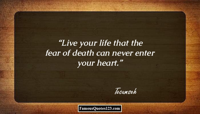 Live your life that the fear of death can never enter your heart.