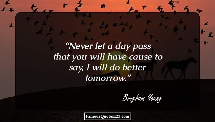 Never let a day pass that you will have cause to say, I will do better tomorrow.