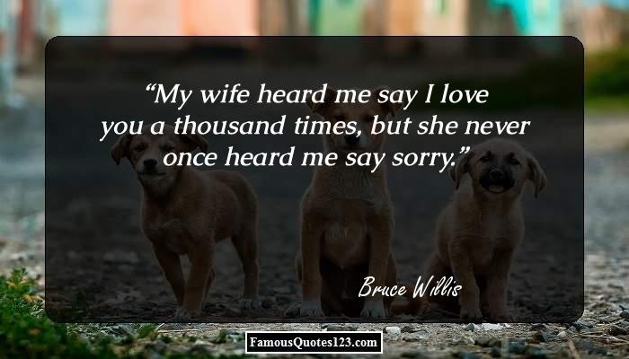 My wife heard me say I love you a thousand times, but she never once heard me say sorry.