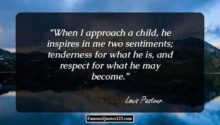When I approach a child, he inspires in me two sentiments; tenderness for what he is, and respect for what he may become.
