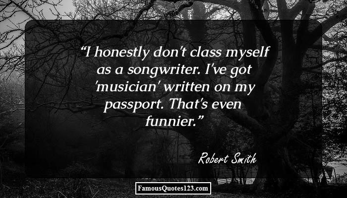 I honestly don't class myself as a songwriter. I've got 'musician' written on my passport. That's even funnier.