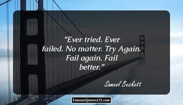 Ever tried. Ever failed. No matter. Try Again. Fail again. Fail better.