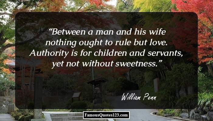 Between a man and his wife nothing ought to rule but love. Authority is for children and servants, yet not without sweetness.