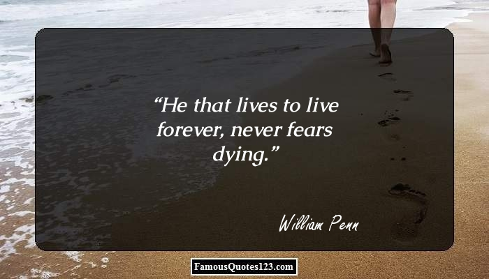 He that lives to live forever, never fears dying.